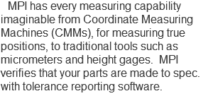 MPI has every measuring capability imaginable from Coordinate Measuring Machines (CMMs), for measuring true positions, to traditional tools such as micrometers and height gages. MPI verifies that your parts are made to spec. with tolerance reporting software.