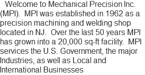 Welcome to Mechanical Precision Inc. (MPI). MPI was established in 1962 as a precision machining and welding shop located in NJ. Over the last 50 years MPI has grown into a 20,000 sq-ft facility. MPI services the U.S. Government, the major Industries, as well as Local and International Businesses